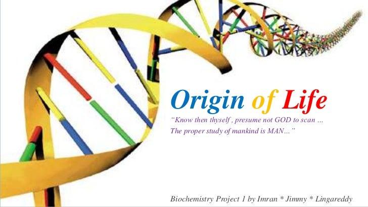 "OriginofLife<br />""Know then thyself , presume not GOD to scan …<br />The proper study of mankind is MAN…""<br />Biochemist..."