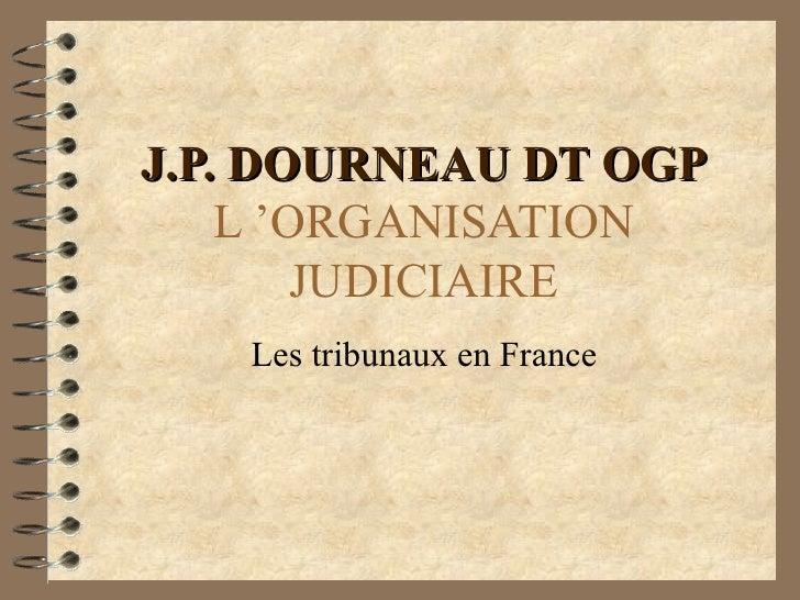 J.P. DOURNEAU DT OGP L'ORGANISATION JUDICIAIRE Les tribunaux en France