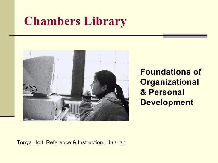Chambers Library Foundations of  Organizational  & Personal Development Tonya Holt  Reference & Instruction Librarian