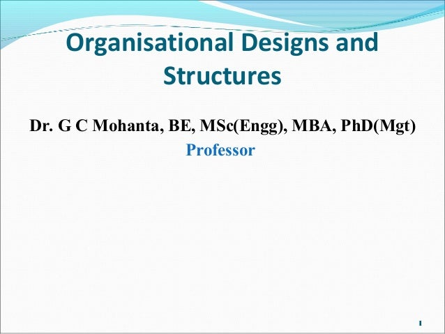 Organisational Designs and Structures Dr. G C Mohanta, BE, MSc(Engg), MBA, PhD(Mgt) Professor 1