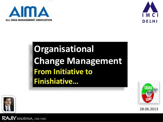 RajivKhurana, CMC FIMCRajivKhurana, CMC FIMC D E L H I Organisational Change Management From Initiative to Finishiative… 2...