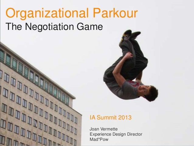 Organizational ParkourThe Negotiation Game                 IA Summit 2013                 Joan Vermette                 Ex...