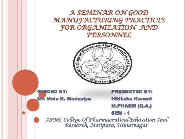 A SEMINAR ON GOOD     MANUFACTURING PRACTICES      FOR ORGANIZATION AND            PERSONNELGUIDED BY:               PRESE...