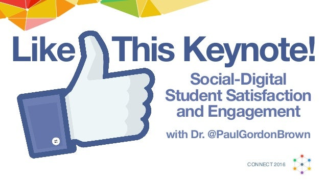 This Keynote!Like Social-Digital Student Satisfaction and Engagement with Dr. @PaulGordonBrown CONNECT 2016