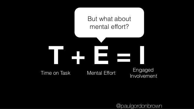 T + E = ITime on Task Mental Effort Engaged Involvement But what about mental effort? @paulgordonbrown