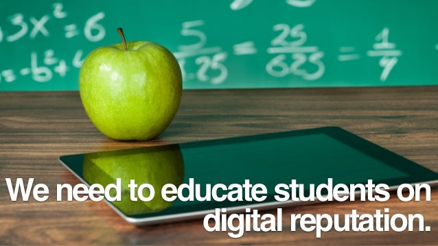 We need to educate students on digital reputation.