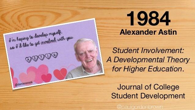 Alexander Astin Student Involvement: A Developmental Theory for Higher Education.  Journal of College Student Development ...