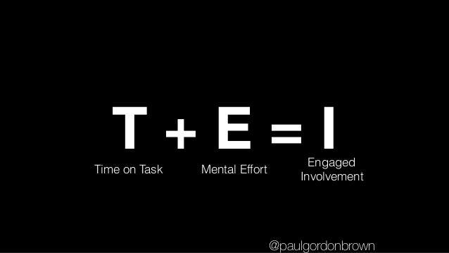 T + E = ITime on Task Mental Effort Engaged Involvement @paulgordonbrown