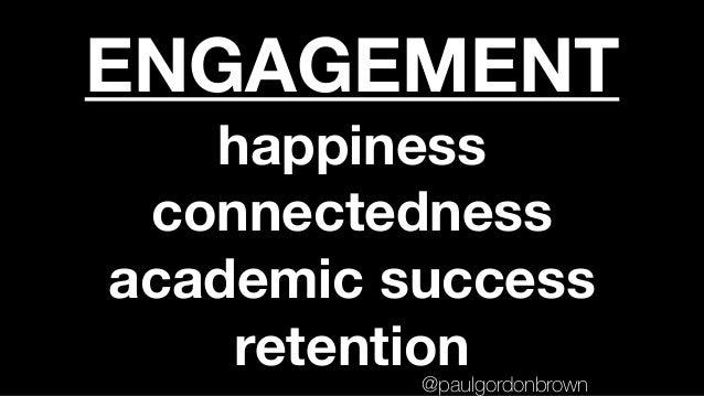 ENGAGEMENT happiness connectedness academic success retention@paulgordonbrown