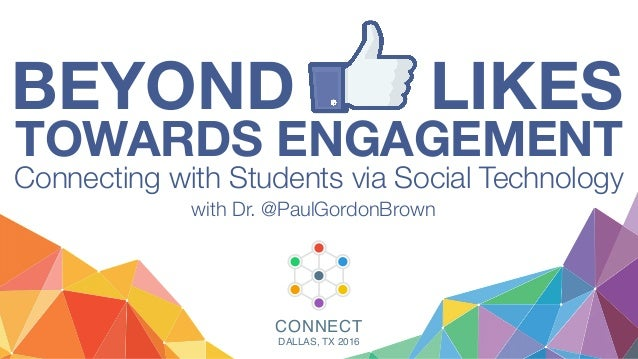 BEYOND LIKES TOWARDS ENGAGEMENT Connecting with Students via Social Technology with Dr. @PaulGordonBrown CONNECT DALLAS, T...