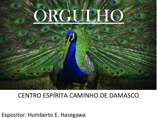 ORGULHO CENTRO ESPÍRITA CAMINHO DE DAMASCO Expositor: Humberto E. Hasegawa