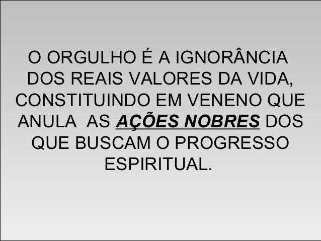 ORGULHO E HUMILDADE CAPÍTULO VII EVANGELHO SEGUNDO O ESPIRITISMO ...