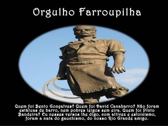 Orgulho Farroupilha  Quem foi Bento Gonçalves? Quem foi David Canabarro? Não foram  estátuas de barro, nem pobres leigos s...