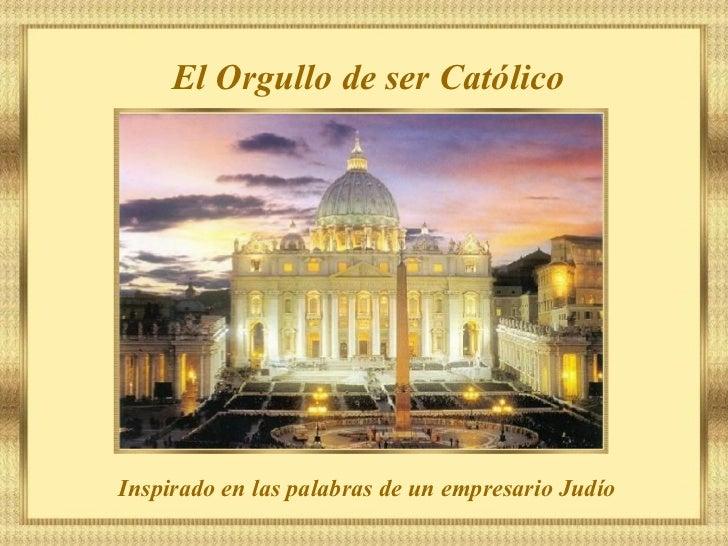 El Orgullo de ser Católico Inspirado en las palabras de un empresario Judío