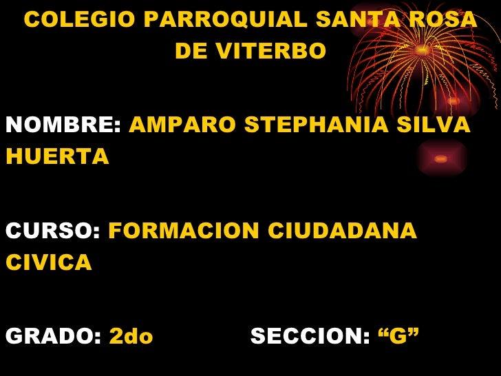 <ul><li>COLEGIO PARROQUIAL SANTA ROSA DE VITERBO </li></ul><ul><li>NOMBRE:  AMPARO STEPHANIA SILVA HUERTA </li></ul><ul><l...