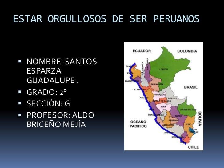 ESTAR ORGULLOSOS DE SER PERUANOS<br />NOMBRE: SANTOS ESPARZA GUADALUPE .<br />GRADO: 2°<br />SECCIÓN: G<br />PROFESOR: ALD...
