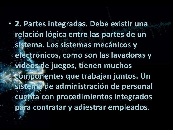 2. Partes integradas. Debe existir una relación lógica entre las partes de un sistema. Los sistemas mecánicos y electrónic...