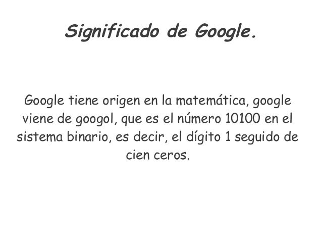 Significado de Google. Google tiene origen en la matemática, google viene de googol, que es el número 10100 en el sistema ...