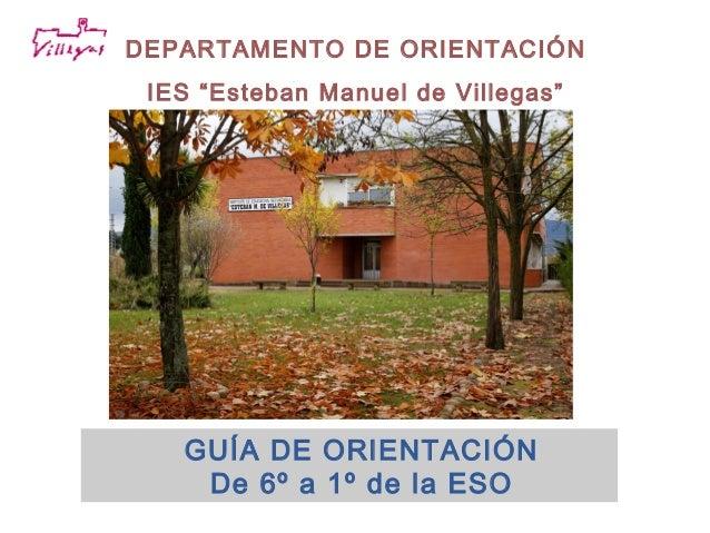 """DEPARTAMENTO DE ORIENTACIÓN IES """"Esteban Manuel de Villegas""""  GUÍA DE ORIENTACIÓN De 6º a 1º de la ESO"""