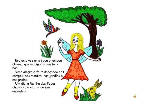 Era uma vez uma fada chamadaOriana, que era muito bonita eboa.  Vivia alegra e feliz dançando noscampos, nos montes, nos j...