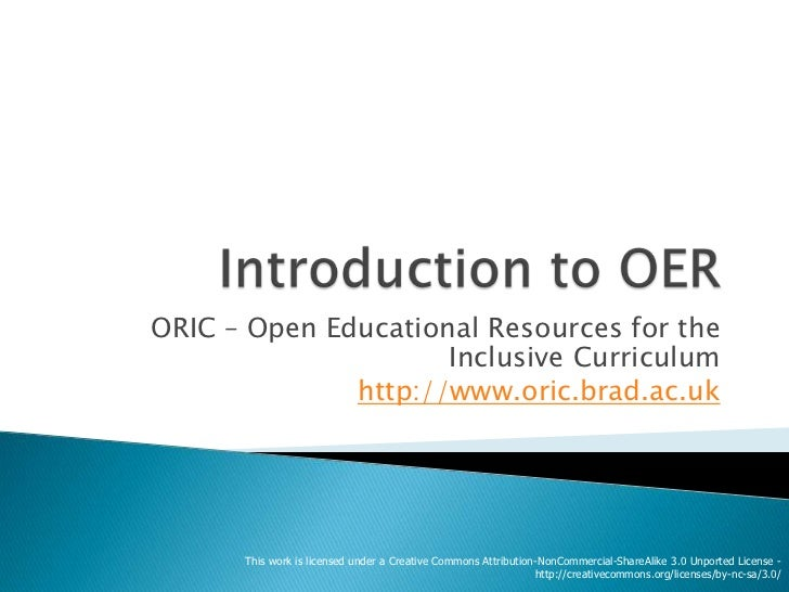 Introduction to OER<br />ORIC – Open Educational Resources for the Inclusive Curriculum <br />http://www.oric.brad.ac.uk<b...