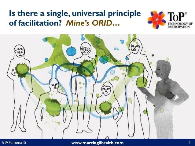 www.martingilbraith.com#IAFemena15 Is there a single, universal principle of facilitation? Mine's ORID… 1