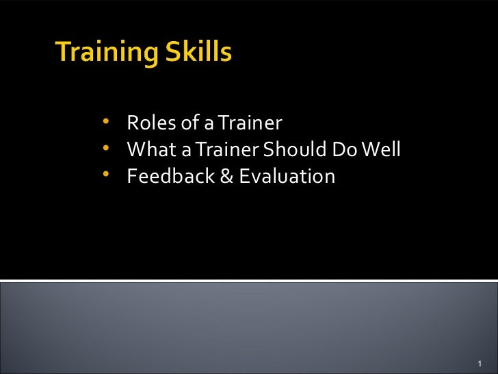 • Roles of a Trainer• What a Trainer Should Do Well• Feedback & Evaluation                                  1