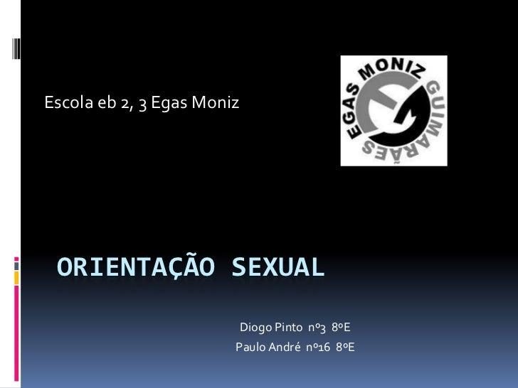 Escola eb 2, 3 Egas Moniz ORIENTAÇÃO SEXUAL                            Diogo Pinto nº3 8ºE                        Paulo An...