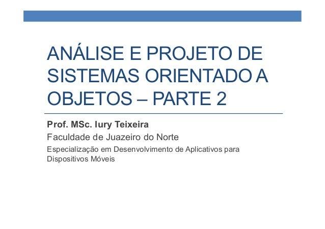 ANÁLISE E PROJETO DE SISTEMAS ORIENTADO A OBJETOS – PARTE 2 Prof. MSc. Iury Teixeira Faculdade de Juazeiro do Norte Especi...