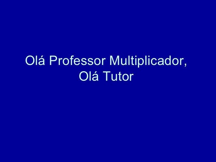Olá Professor Multiplicador,  Olá Tutor