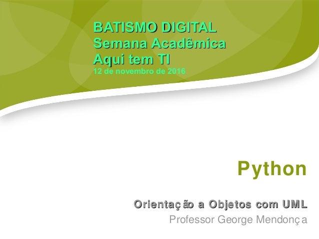 Python Orientaç ão a Objetos com UMLOrientaç ão a Objetos com UML Professor George Mendonç a BATISMO DIGITALBATISMO DIGITA...