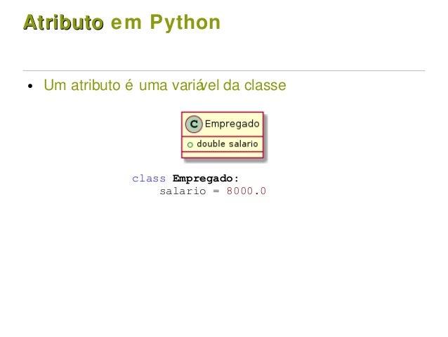 AtributoAtributo em Python ● Um atributo é uma variável da classe class Empregado: salario = 8000.0