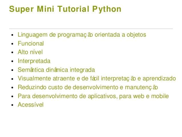 Super Mini Tutorial Python ● Linguagem de programaç ão orientada a objetos ● Funcional ● Alto nível ● Interpretada ● Semân...