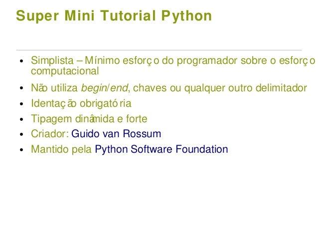 Super Mini Tutorial Python ● Simplista – Mínimo esforç o do programador sobre o esforç o computacional ● Não utiliza begin...