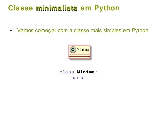 Classe minimalistaminimalista em Python ● Vamos começ ar com a classe mais simples em Python: class Minima: pass