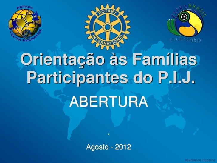 Orientação às FamíliasParticipantes do P.I.J.      ABERTURA              .        Agosto - 2012                        REV...