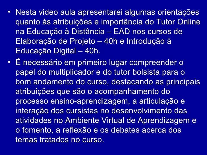 <ul><li>Nesta video aula apresentarei algumas orientações quanto às atribuições e importância do Tutor Online na Educação ...