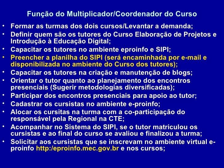 Função do Multiplicador/Coordenador do Curso <ul><li>Formar as turmas dos dois cursos/Levantar a demanda; </li></ul><ul><l...