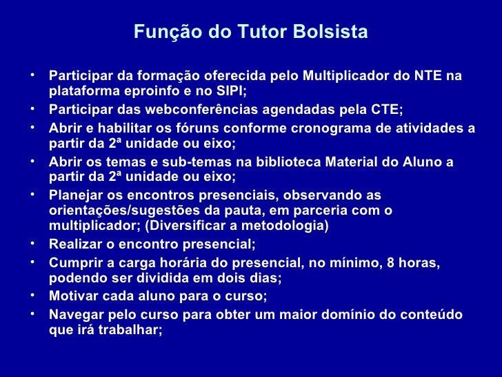 Função do Tutor Bolsista <ul><li>Participar da formação oferecida pelo Multiplicador do NTE na plataforma eproinfo e no SI...