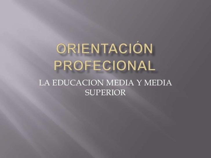 ORIENTACIÓN PROFECIONAL<br />LA EDUCACION MEDIA Y MEDIA SUPERIOR<br />
