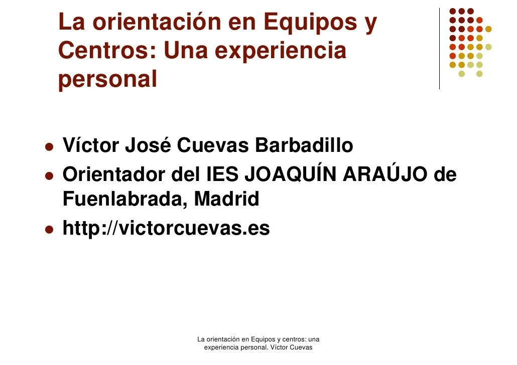 La orientación en Equipos y Centros: Una experiencia personal  Víctor José Cuevas Barbadillo Orientador del IES JOAQUÍN AR...