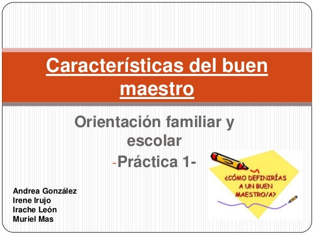 Orientación familiar y escolar -Práctica 1- Características del buen maestro Andrea González Irene Irujo Irache León Murie...