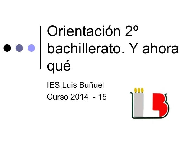 Orientación 2º bachillerato. Y ahora qué IES Luis Buñuel Curso 2014 - 15