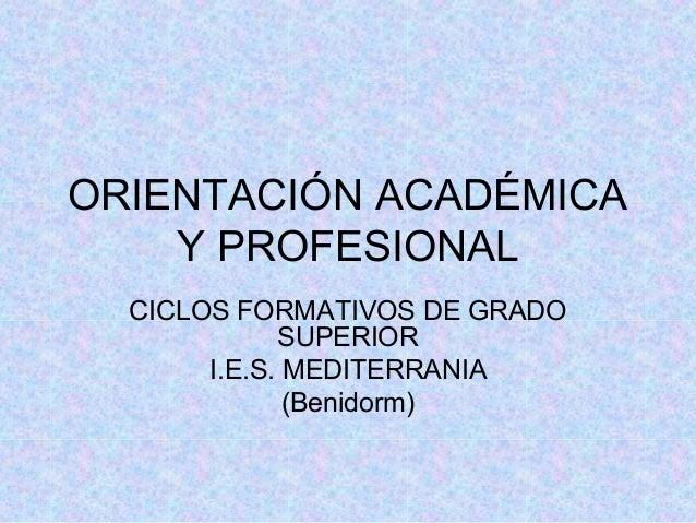 ORIENTACIÓN ACADÉMICAY PROFESIONALCICLOS FORMATIVOS DE GRADOSUPERIORI.E.S. MEDITERRANIA(Benidorm)