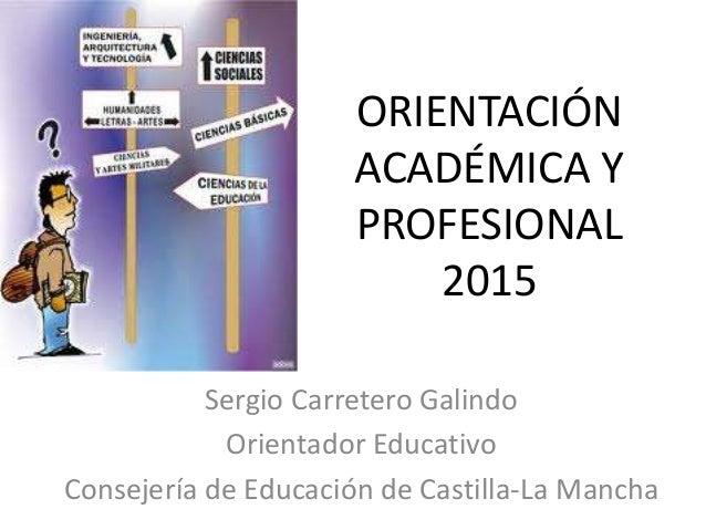 ORIENTACIÓN ACADÉMICA Y PROFESIONAL 2015 Sergio Carretero Galindo Orientador Educativo Consejería de Educación de Castilla...