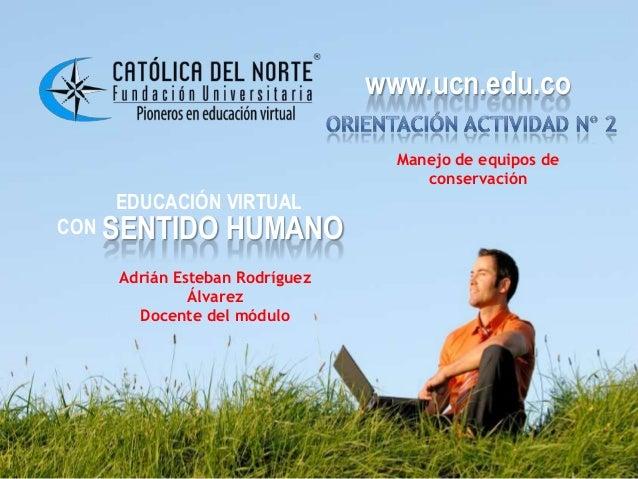 www.ucn.edu.co EDUCACIÓN VIRTUAL CON SENTIDO HUMANO www.ucn.edu.co Manejo de equipos de conservación Adrián Esteban Rodríg...