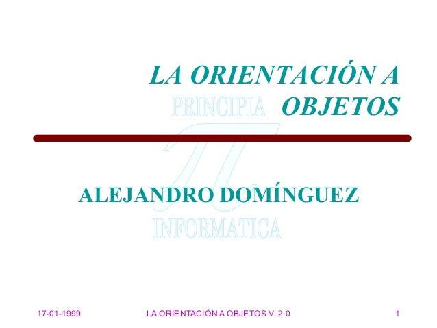 17-01-1999 LA ORIENTACIÓN A OBJETOS V. 2.0 1 ALEJANDRO DOMÍNGUEZ LA ORIENTACIÓN A OBJETOS