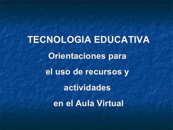 TECNOLOGIA EDUCATIVA   Orientaciones para  el uso de recursos y      actividades    en el Aula Virtual