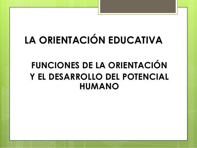 LA ORIENTACIÓN EDUCATIVA FUNCIONES DE LA ORIENTACIÓN Y EL DESARROLLO DEL POTENCIAL HUMANO