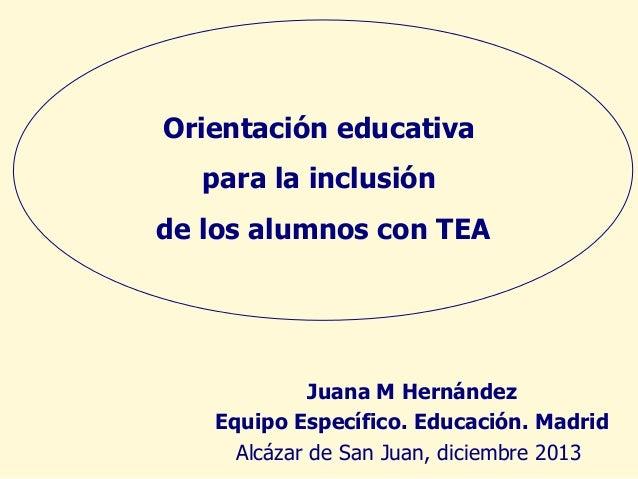 Orientación educativa para la inclusión de los alumnos con TEA  Juana M Hernández Equipo Específico. Educación. Madrid Alc...